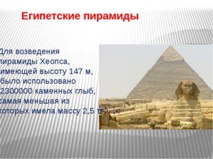 Египетские пирамиды Для возведения пирамиды Хеопса, имеющей высоту 147 м, был