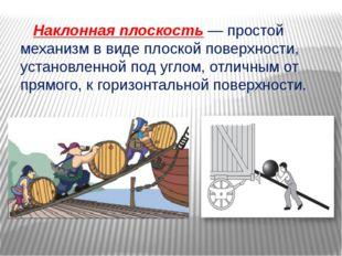 Наклонная плоскость — простой механизм в виде плоской поверхности, установле