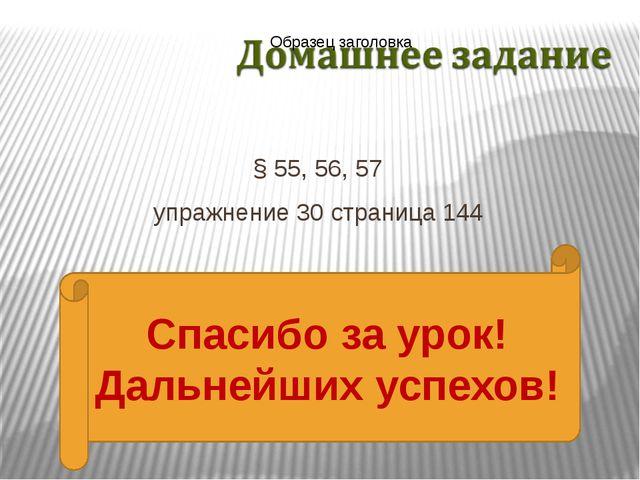 § 55, 56, 57 упражнение 30 страница 144 Спасибо за урок! Дальнейших успехов!
