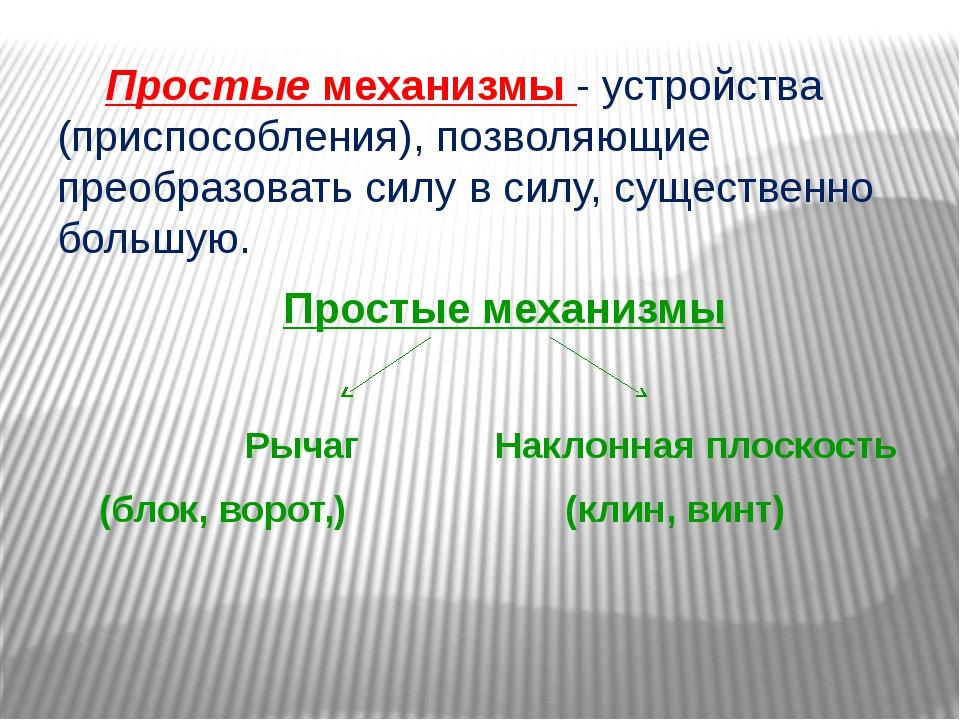 Простые механизмы - устройства (приспособления), позволяющие преобразовать с...