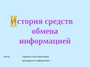 стория средств обмена информацией Автор: Карпова Ольга Николаевна преподавате