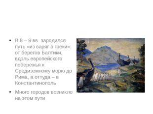 В 8 – 9 вв. зародился путь «из варяг в греки»: от берегов Балтики, вдоль евр