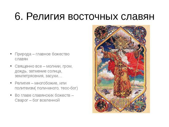 6. Религия восточных славян Природа – главное божество славян Священно все –...