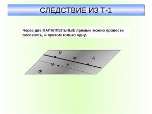 СЛЕДСТВИЕ ИЗ Т-1 Через две ПАРАЛЛЕЛЬНЫЕ прямые можно провести плоскость, и пр