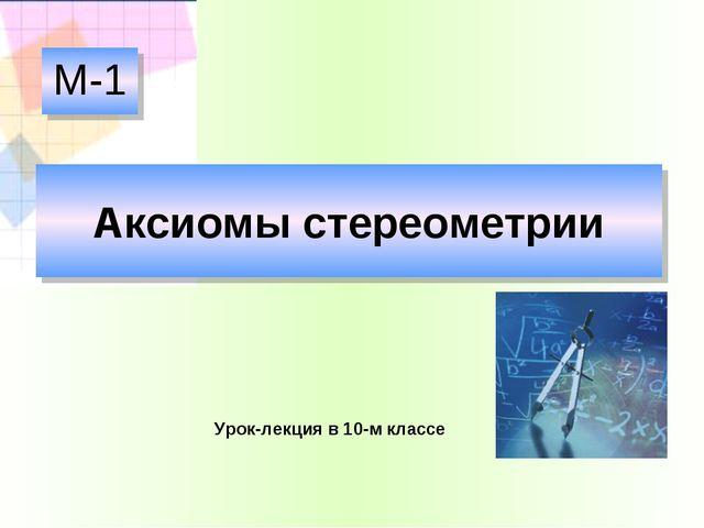Аксиомы стереометрии М-1 Урок-лекция в 10-м классе
