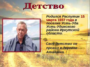 Родился Распутин 15 марта 1937 года в поселке Усть-Уда Усть-Удинского района