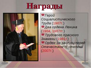 Герой Социалистического Труда(1987г.) Дваордена Ленина (1984,1987гг.) Труд