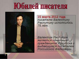 15 марта 2012 года писателю Валентину Распутину исполнилось 75 лет. Валентин