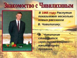 В 1965 году Распутин показывает несколько новых рассказов В. Чивилихину. В .