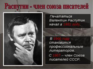 Печататься Валентин Распутин начал в 1951 году. В 1966 году становится профе