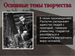 В своих произведениях Распутин раскрывает единство людей с природой , таёжну