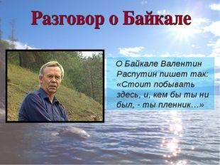 О Байкале Валентин Распутин пишет так: «Стоит побывать здесь, и, кем бы ты н