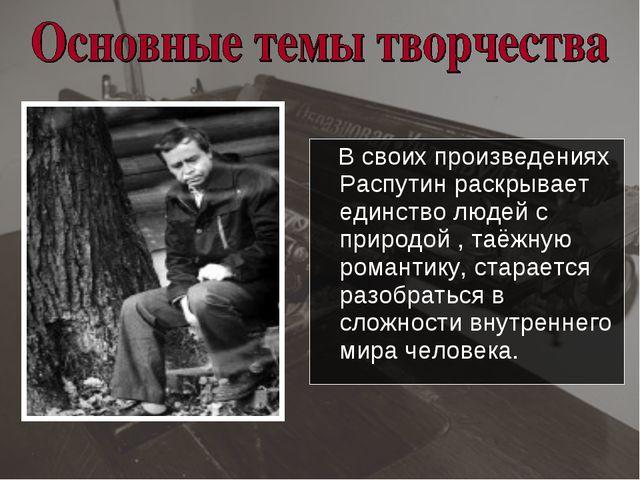 В своих произведениях Распутин раскрывает единство людей с природой , таёжну...