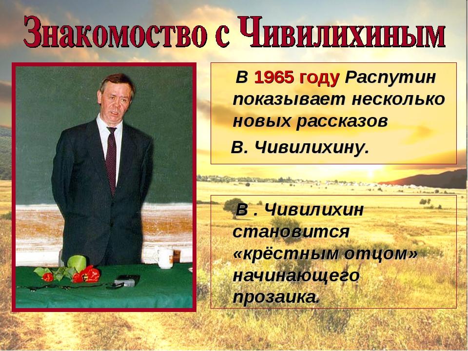 В 1965 году Распутин показывает несколько новых рассказов В. Чивилихину. В ....