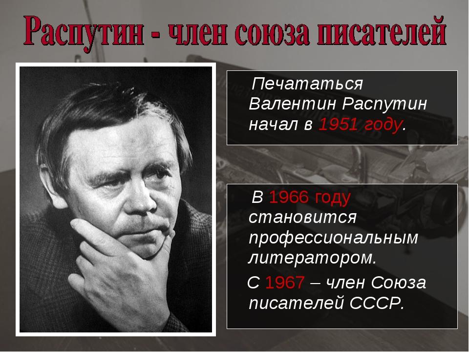 Печататься Валентин Распутин начал в 1951 году. В 1966 году становится профе...