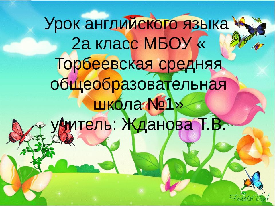 Урок английского языка 2а класс МБОУ « Торбеевская средняя общеобразовательна...