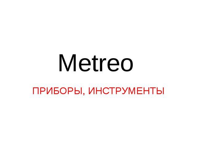 Metreo ПРИБОРЫ, ИНСТРУМЕНТЫ