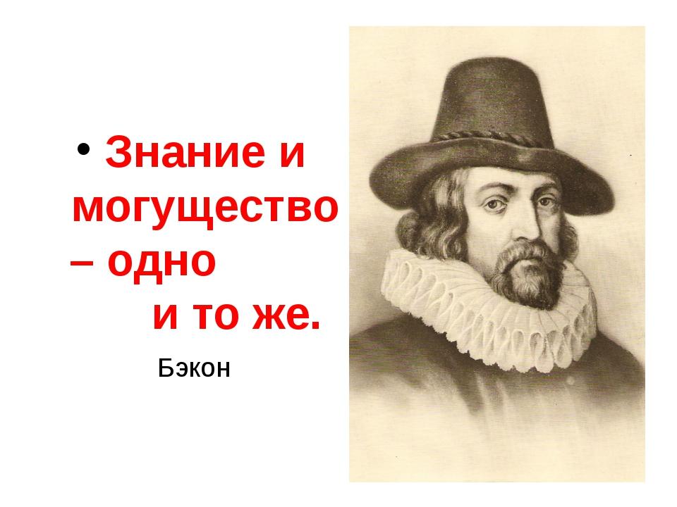 Знание и могущество – одно и то же. Бэкон