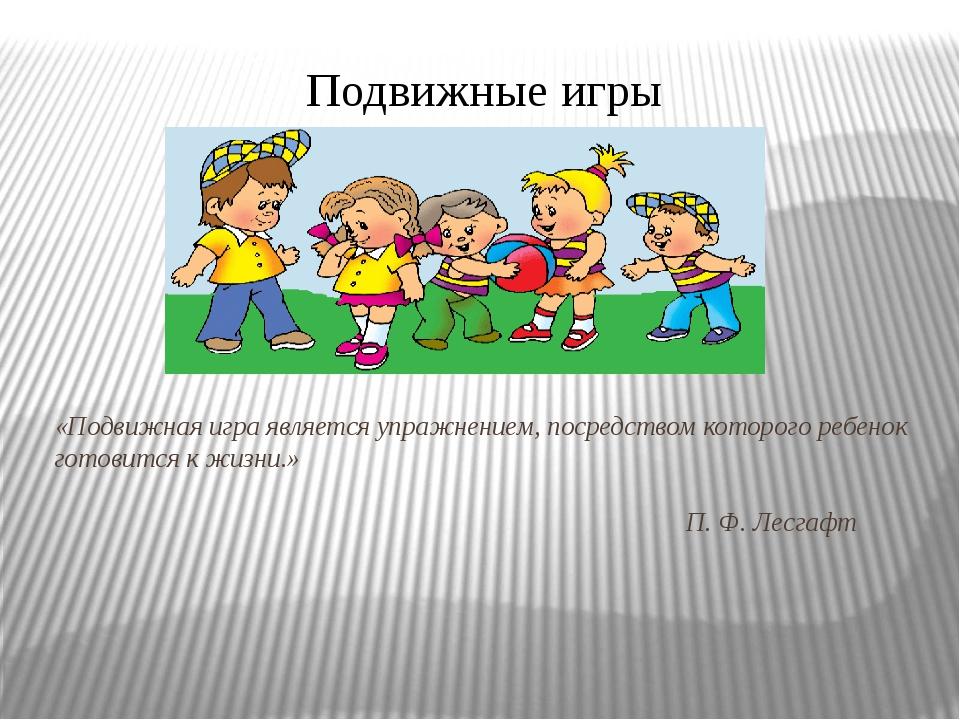 «Подвижная игра является упражнением, посредством которого ребенок готовится...