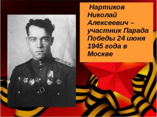 Нартиков Николай Алексеевич – участник Парада Победы 24 июня 1945 года в Мос