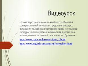 Видеоурок способствует реализации важнейшего требования коммуникативной метод