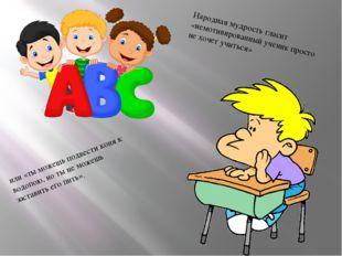 Народная мудрость гласит «немотивированный ученик просто не хочет учиться» и