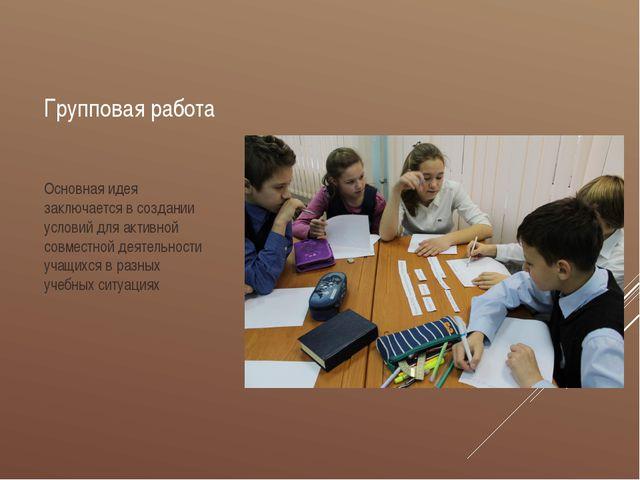 Групповая работа Основная идея заключается в создании условий для активной со...