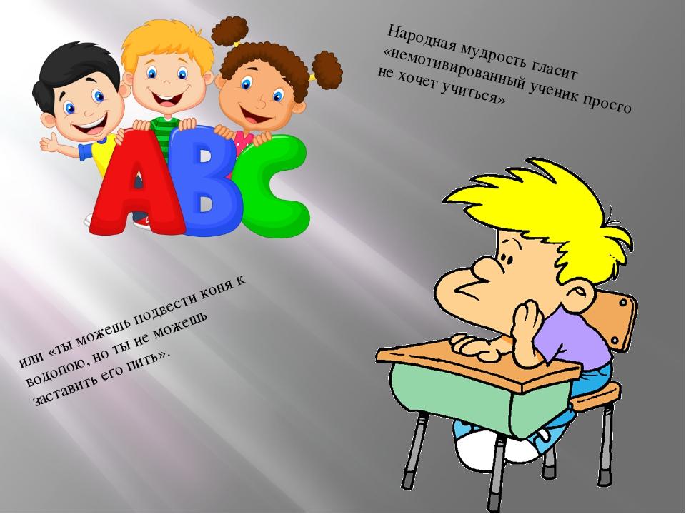 Народная мудрость гласит «немотивированный ученик просто не хочет учиться» и...