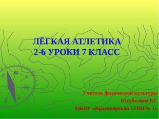 ЛЁГКАЯ АТЛЕТИКА 2-6 УРОКИ 7 КЛАСС Учитель физической культуры Юсубалиев Р.Г.