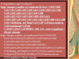 4. Картинки старт (слайд 6): http://images.yandex.ru/yandsearch?text=%D0%BB%D