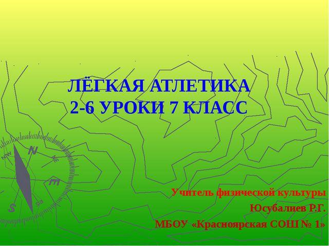 ЛЁГКАЯ АТЛЕТИКА 2-6 УРОКИ 7 КЛАСС Учитель физической культуры Юсубалиев Р.Г....