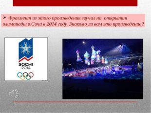 Фрагмент из этого произведения звучал на открытии олимпиады в Сочи в 2014 год