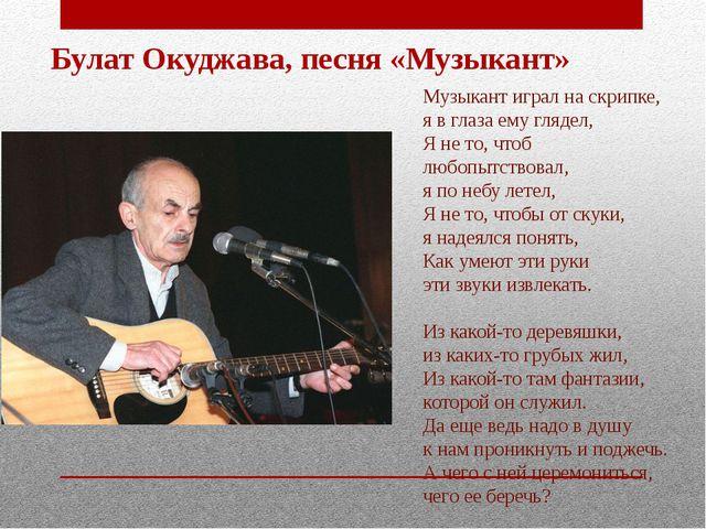 Булат Окуджава, песня «Музыкант» Музыкант играл на скрипке, я в глаза ему гля...