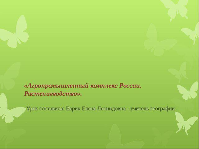 «Агропромышленный комплекс России. Растениеводство». Урок составила: Варик...