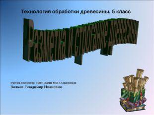 Технология обработки древесины. 5 класс Учитель технологии ГБОУ «СОШ №57 г. С