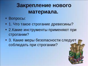 Закрепление нового материала. Вопросы: 1. Что такое строгание древесины? 2.Ка