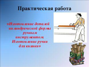 Практическая работа «Изготовление деталей цилиндрической формы ручным инструм