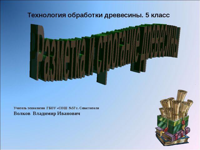 Технология обработки древесины. 5 класс Учитель технологии ГБОУ «СОШ №57 г. С...