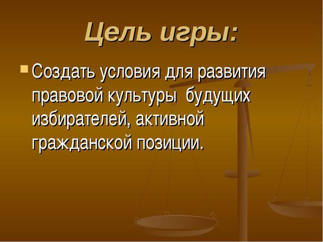 Цель игры: Создать условия для развития правовой культуры будущих избирателей...