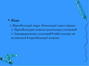 План 1. Периодический закон. Физический смысл закона. 2. Периодическая систем
