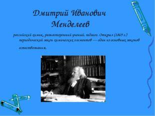 Дмитрий Иванович Менделеев российский химик, разносторонний ученый, педагог.