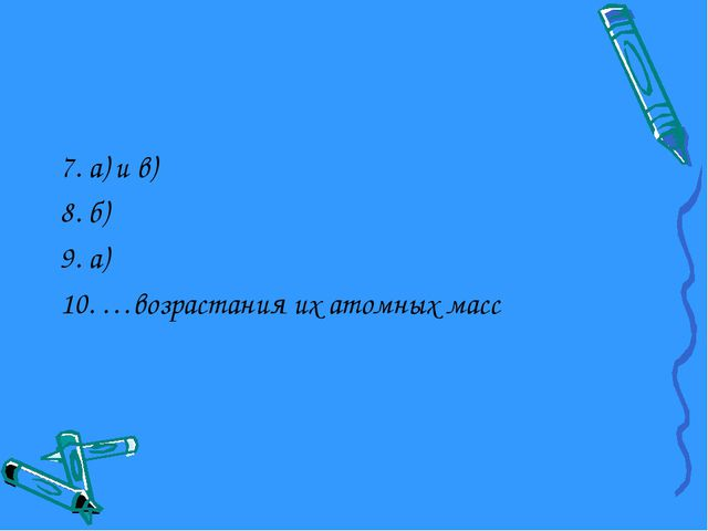 7. а) и в) 8. б) 9. а) 10. …возрастания их атомных масс