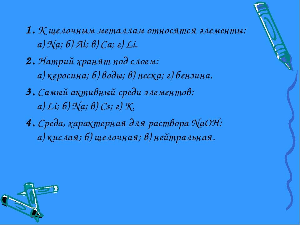 1. К щелочным металлам относятся элементы: а) Na; б) Al; в) Ca; г) Li. 2. Нат...