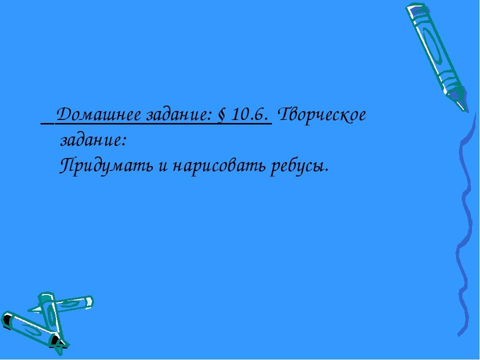 Домашнее задание: § 10.6. Творческое задание: Придумать и нарисовать ребусы.