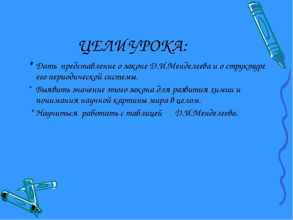 ЦЕЛИ УРОКА: * Дать представление о законе Д.И.Менделеева и о структуре его пе...