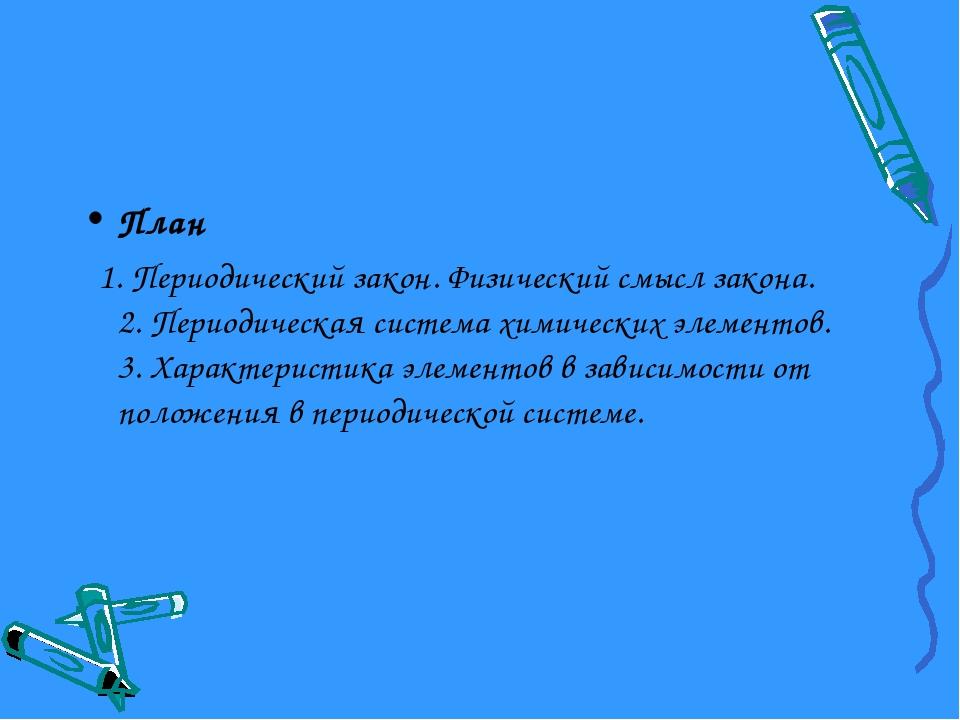 План 1. Периодический закон. Физический смысл закона. 2. Периодическая систем...