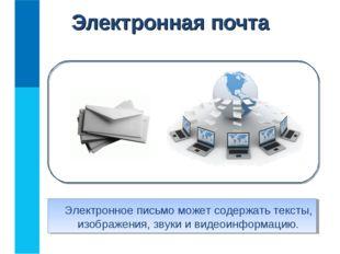 Электронная почта Электронное письмо может содержать тексты, изображения, зв