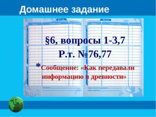 Домашнее задание §6, вопросы 1-3,7 Р.т. №76,77 *Сообщение: «Как передавали ин