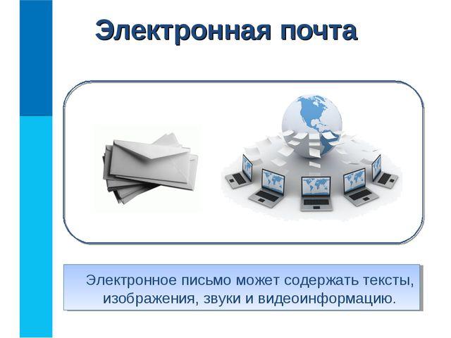 Электронная почта Электронное письмо может содержать тексты, изображения, зв...