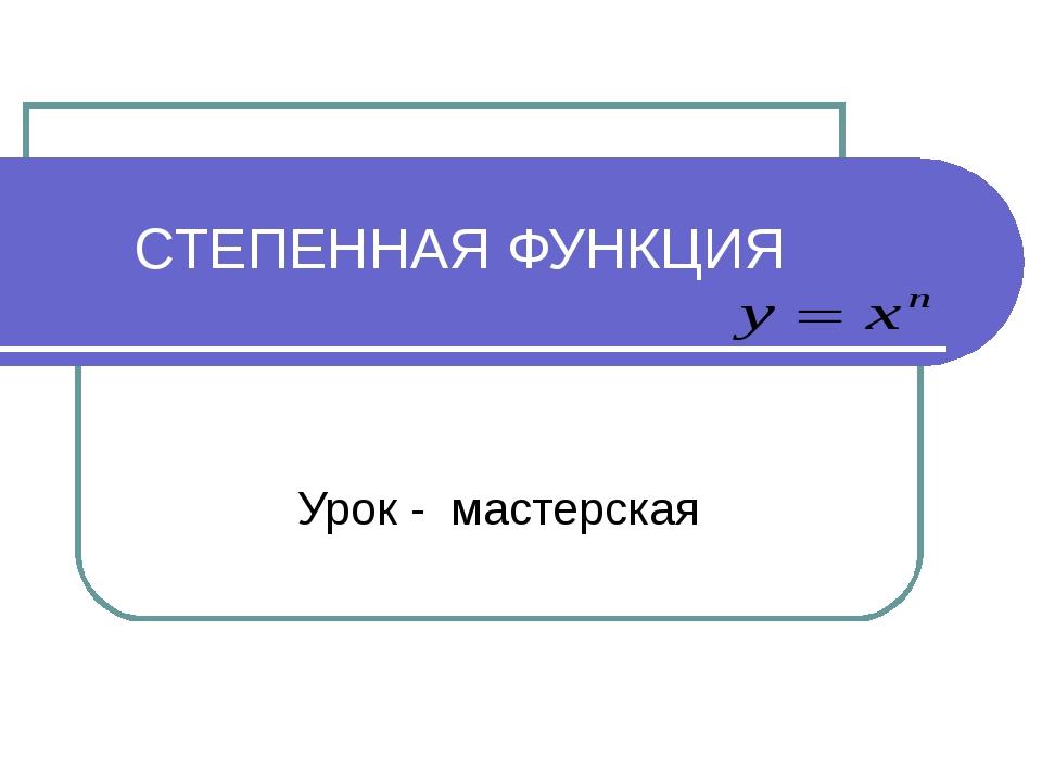 СТЕПЕННАЯ ФУНКЦИЯ Урок - мастерская